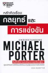 หลักคิดเรื่องกลยุทธ์และการแข่งขัน = Understanding Michael Porter